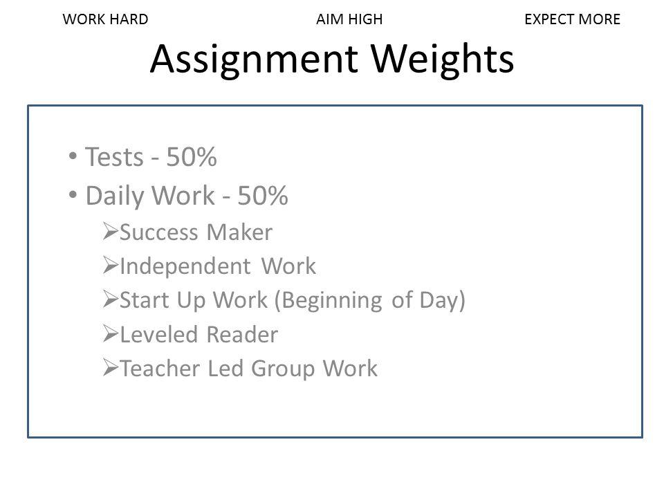 Assignment Weights Tests - 50% Daily Work - 50%  Success Maker  Independent Work  Start Up Work (Beginning of Day)  Leveled Reader  Teacher Led G