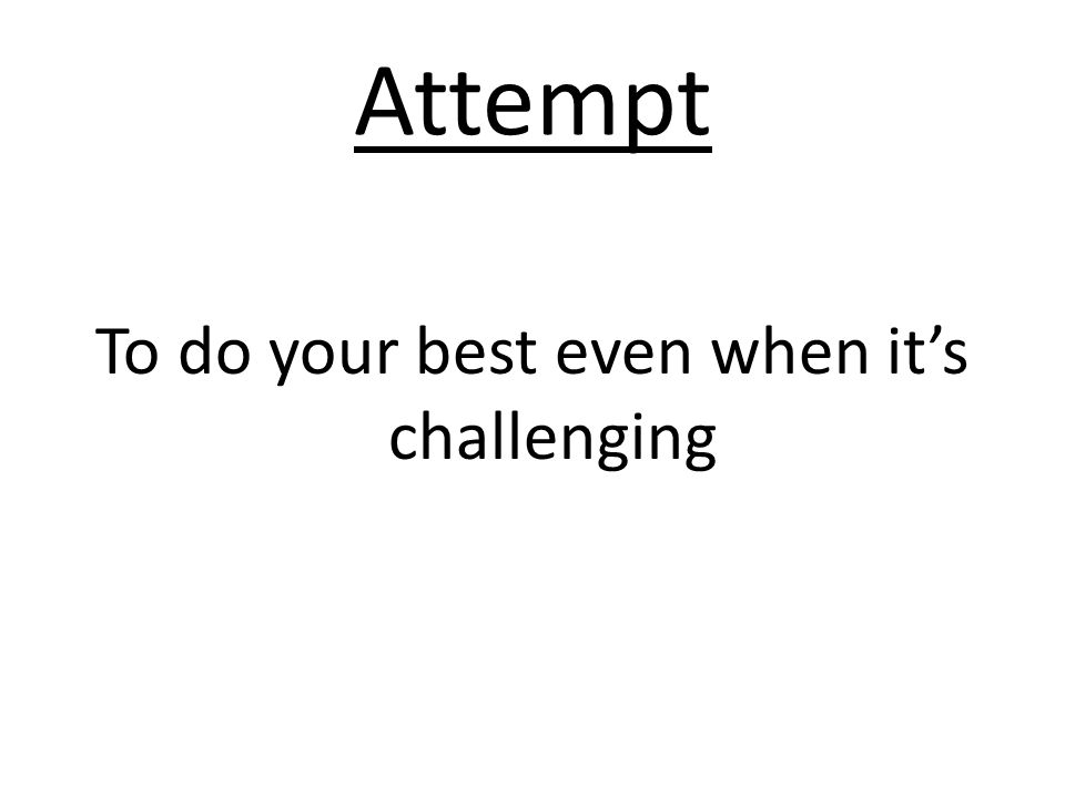 Attempt To do your best even when it's challenging