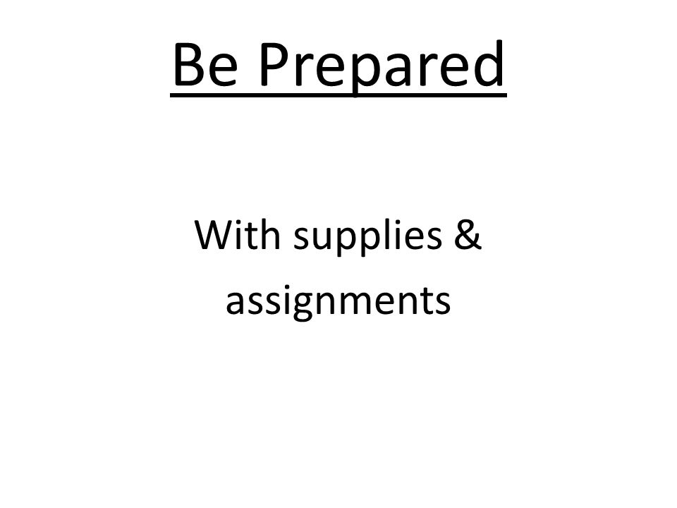 Be Prepared With supplies & assignments