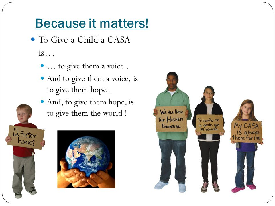 Because it matters! To Give a Child a CASA is… … to give them a voice. And to give them a voice, is to give them hope. And, to give them hope, is to g