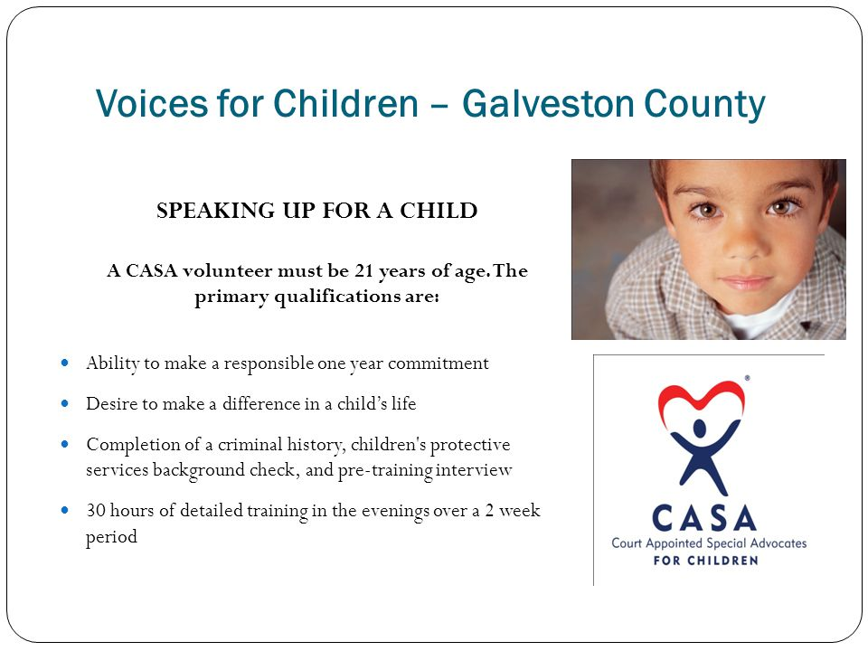 Voices for Children – Galveston County SPEAKING UP FOR A CHILD A CASA volunteer must be 21 years of age. The primary qualifications are: Ability to ma