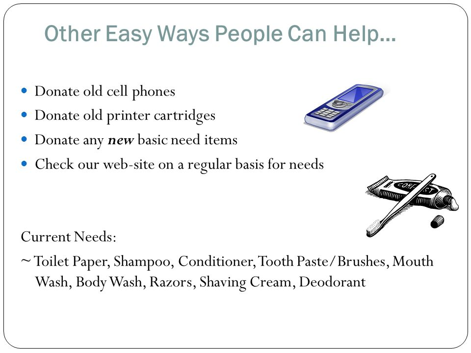 Other Easy Ways People Can Help… Donate old cell phones Donate old printer cartridges Donate any new basic need items Check our web-site on a regular