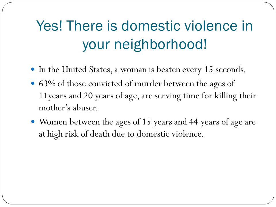 Yes! There is domestic violence in your neighborhood! In the United States, a woman is beaten every 15 seconds. 63% of those convicted of murder betwe