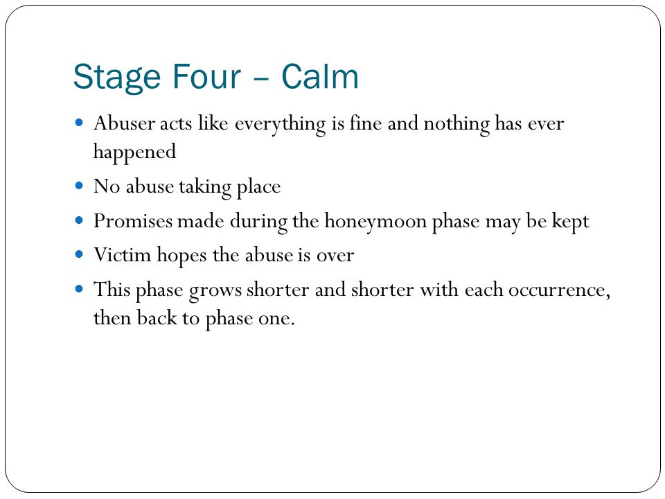 Stage Four – Calm Abuser acts like everything is fine and nothing has ever happened No abuse taking place Promises made during the honeymoon phase may