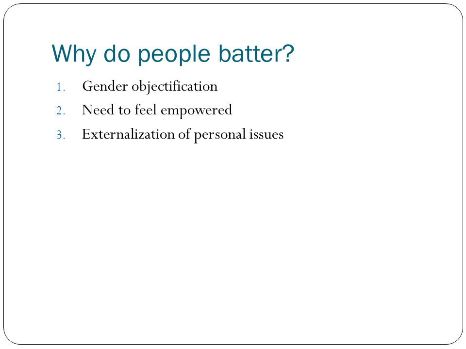 Why do people batter? 1. Gender objectification 2. Need to feel empowered 3. Externalization of personal issues