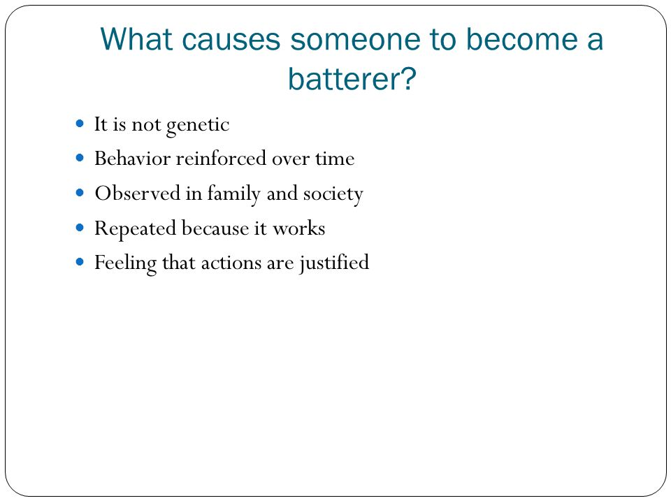 What causes someone to become a batterer? It is not genetic Behavior reinforced over time Observed in family and society Repeated because it works Fee