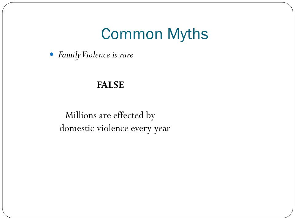Common Myths Family Violence is rare FALSE Millions are effected by domestic violence every year