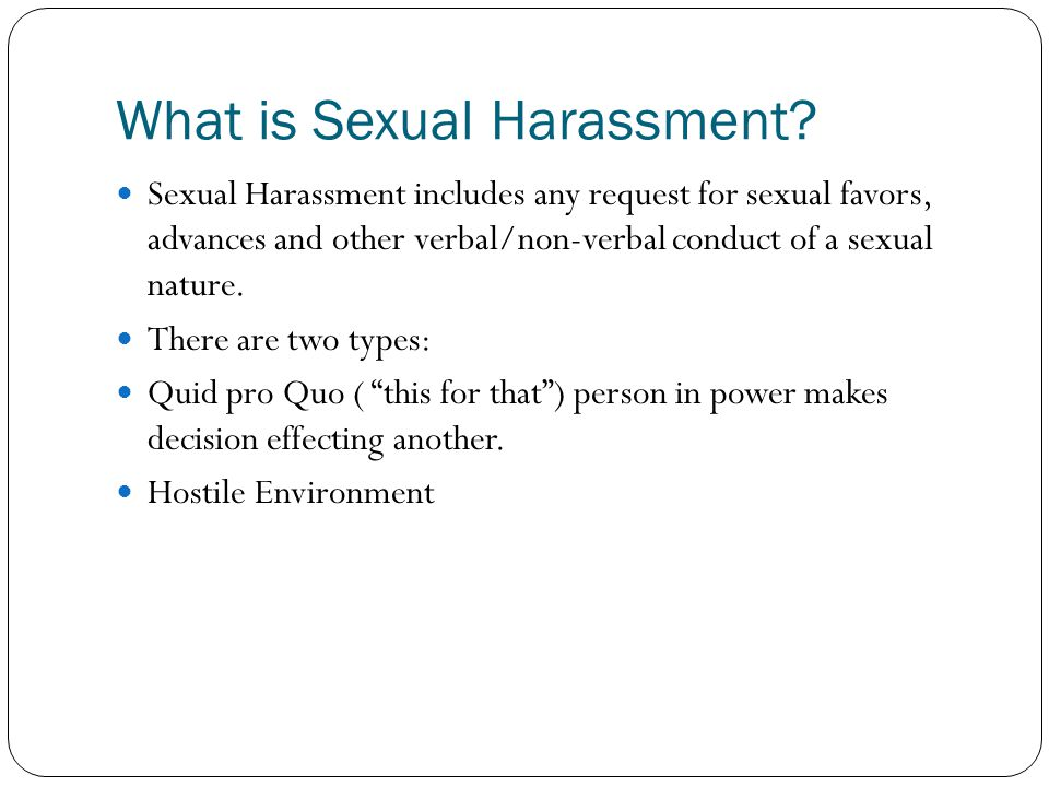 Sexual Harassment includes any request for sexual favors, advances and other verbal/non-verbal conduct of a sexual nature. There are two types: Quid p