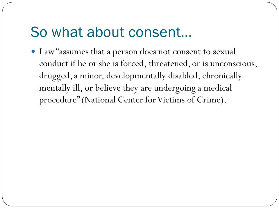 "Law ""assumes that a person does not consent to sexual conduct if he or she is forced, threatened, or is unconscious, drugged, a minor, developmentally"