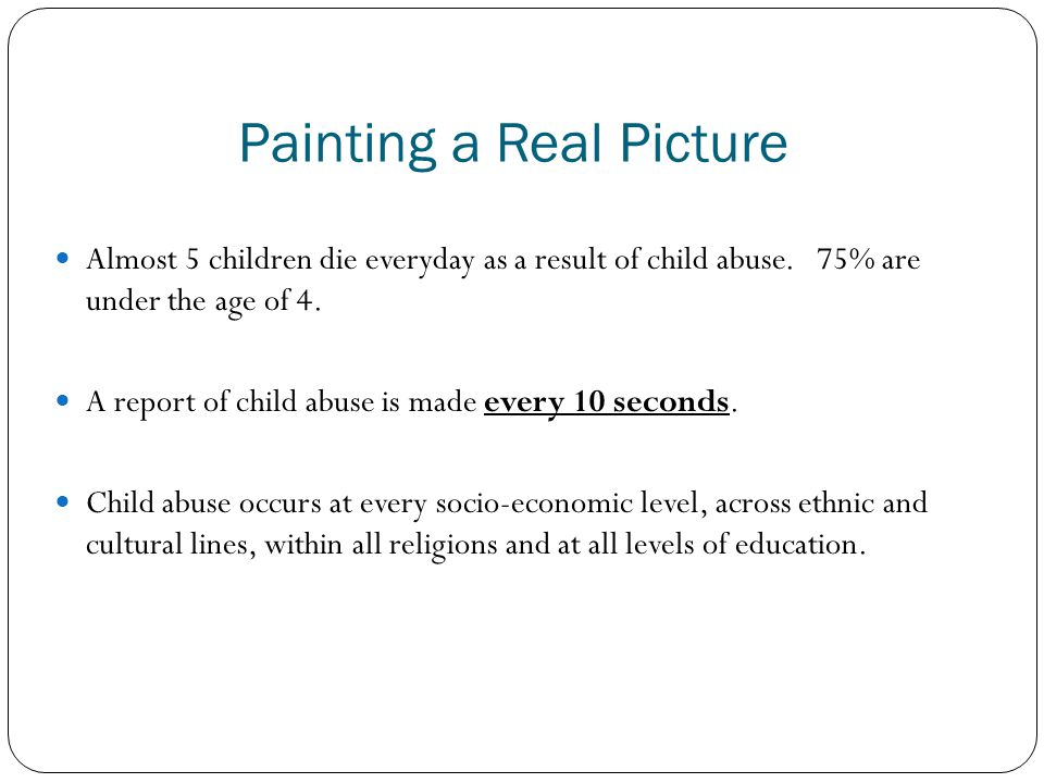 Painting a Real Picture Almost 5 children die everyday as a result of child abuse. 75% are under the age of 4. A report of child abuse is made every 1