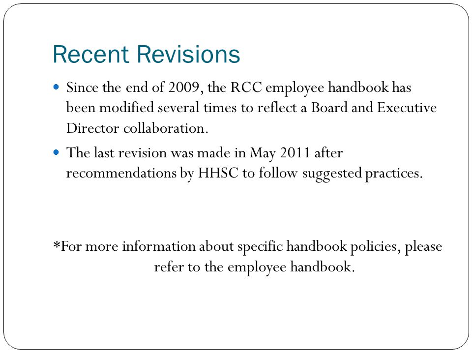 Recent Revisions Since the end of 2009, the RCC employee handbook has been modified several times to reflect a Board and Executive Director collaborat