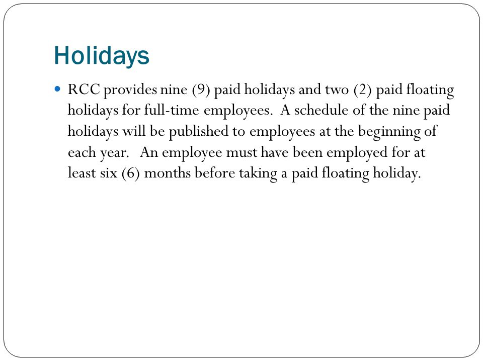 Holidays RCC provides nine (9) paid holidays and two (2) paid floating holidays for full-time employees. A schedule of the nine paid holidays will be