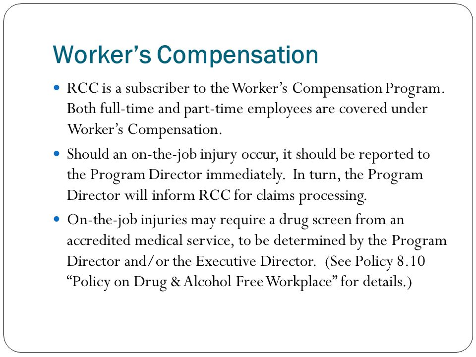 Worker's Compensation RCC is a subscriber to the Worker's Compensation Program. Both full-time and part-time employees are covered under Worker's Comp