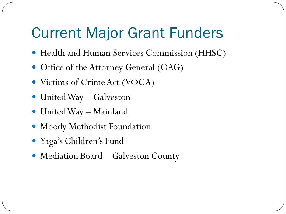 Current Major Grant Funders Health and Human Services Commission (HHSC) Office of the Attorney General (OAG) Victims of Crime Act (VOCA) United Way –