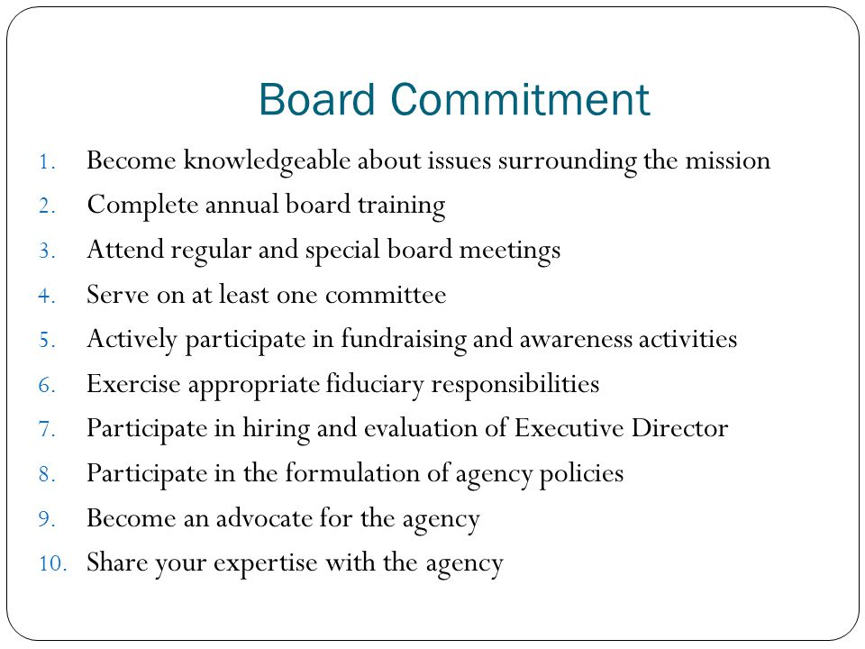 Board Commitment 1. Become knowledgeable about issues surrounding the mission 2. Complete annual board training 3. Attend regular and special board me