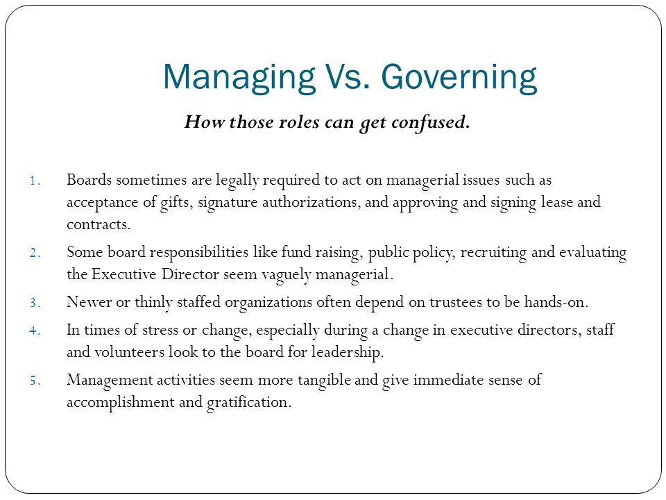 Managing Vs. Governing How those roles can get confused. 1. Boards sometimes are legally required to act on managerial issues such as acceptance of gi
