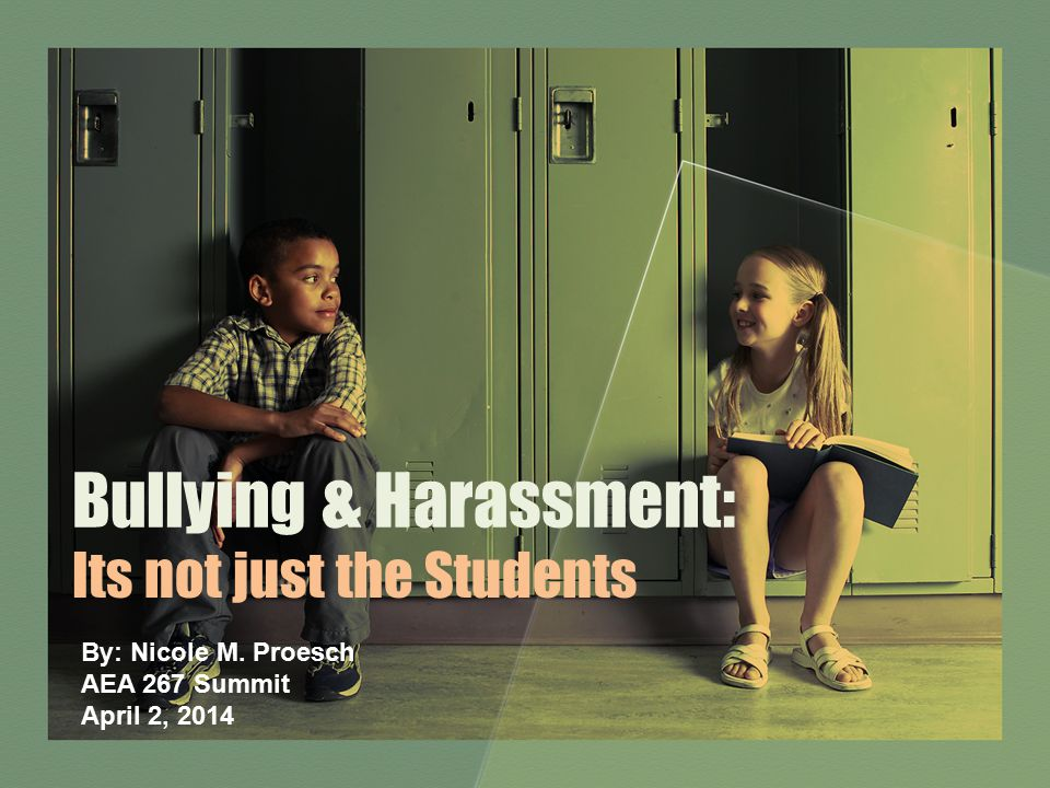 Bullying & Harassment: Its not just the Students By: Nicole M. Proesch AEA 267 Summit April 2, 2014