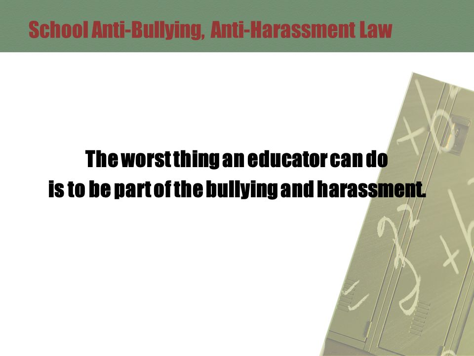 School Anti-Bullying, Anti-Harassment Law The worst thing an educator can do is to be part of the bullying and harassment.