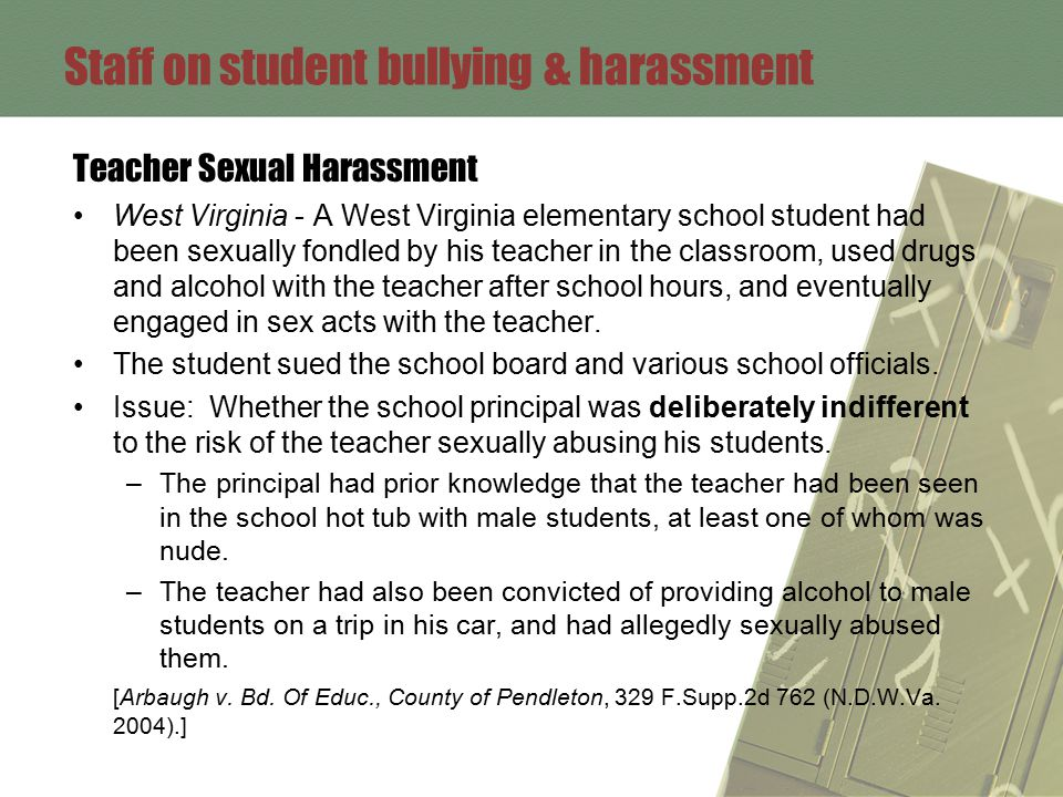 Staff on student bullying & harassment Teacher Sexual Harassment West Virginia - A West Virginia elementary school student had been sexually fondled by his teacher in the classroom, used drugs and alcohol with the teacher after school hours, and eventually engaged in sex acts with the teacher.