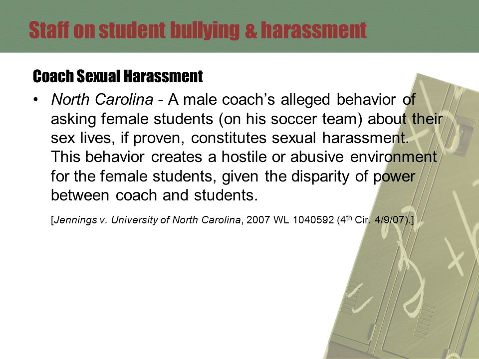 Staff on student bullying & harassment Coach Sexual Harassment North Carolina - A male coach's alleged behavior of asking female students (on his soccer team) about their sex lives, if proven, constitutes sexual harassment.