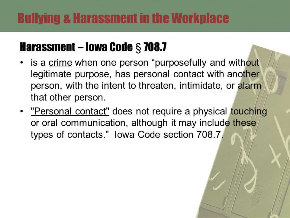Harassment – Iowa Code § 708.7 is a crime when one person purposefully and without legitimate purpose, has personal contact with another person, with the intent to threaten, intimidate, or alarm that other person.
