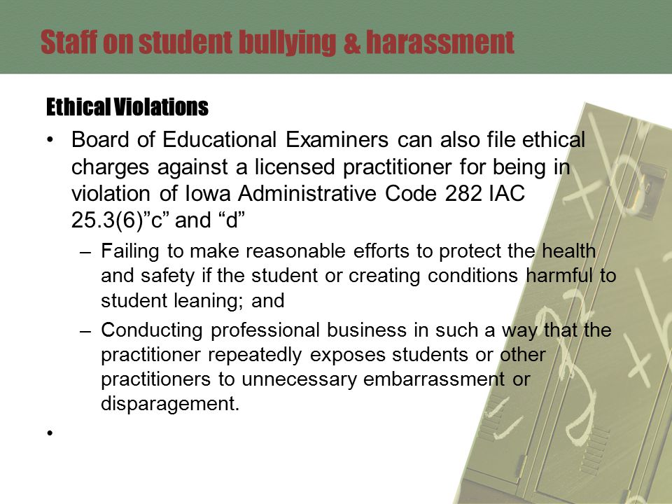 Staff on student bullying & harassment Ethical Violations Board of Educational Examiners can also file ethical charges against a licensed practitioner for being in violation of Iowa Administrative Code 282 IAC 25.3(6) c and d –Failing to make reasonable efforts to protect the health and safety if the student or creating conditions harmful to student leaning; and –Conducting professional business in such a way that the practitioner repeatedly exposes students or other practitioners to unnecessary embarrassment or disparagement.