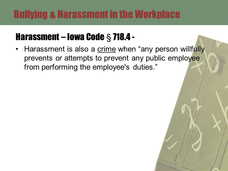 Bullying & Harassment in the Workplace Harassment – Iowa Code § 718.4 - Harassment is also a crime when any person willfully prevents or attempts to prevent any public employee from performing the employee s duties.