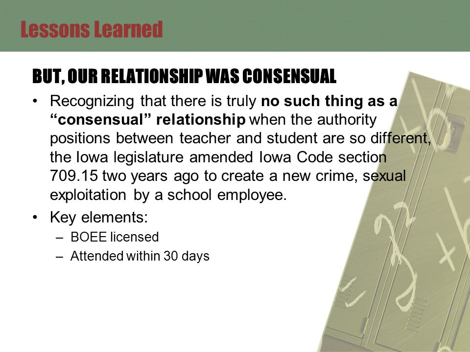 Lessons Learned BUT, OUR RELATIONSHIP WAS CONSENSUAL Recognizing that there is truly no such thing as a consensual relationship when the authority positions between teacher and student are so different, the Iowa legislature amended Iowa Code section 709.15 two years ago to create a new crime, sexual exploitation by a school employee.