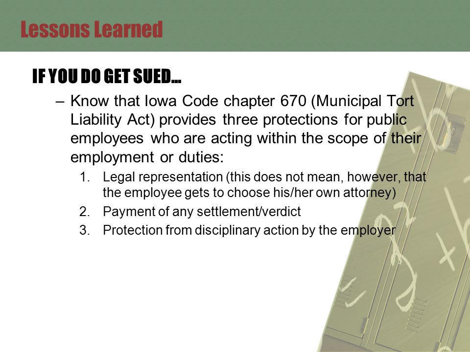Lessons Learned IF YOU DO GET SUED… –Know that Iowa Code chapter 670 (Municipal Tort Liability Act) provides three protections for public employees who are acting within the scope of their employment or duties: 1.Legal representation (this does not mean, however, that the employee gets to choose his/her own attorney) 2.Payment of any settlement/verdict 3.Protection from disciplinary action by the employer