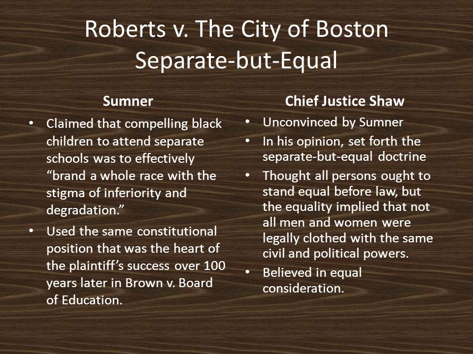 "Roberts v. The City of Boston Separate-but-Equal Sumner Claimed that compelling black children to attend separate schools was to effectively ""brand a"
