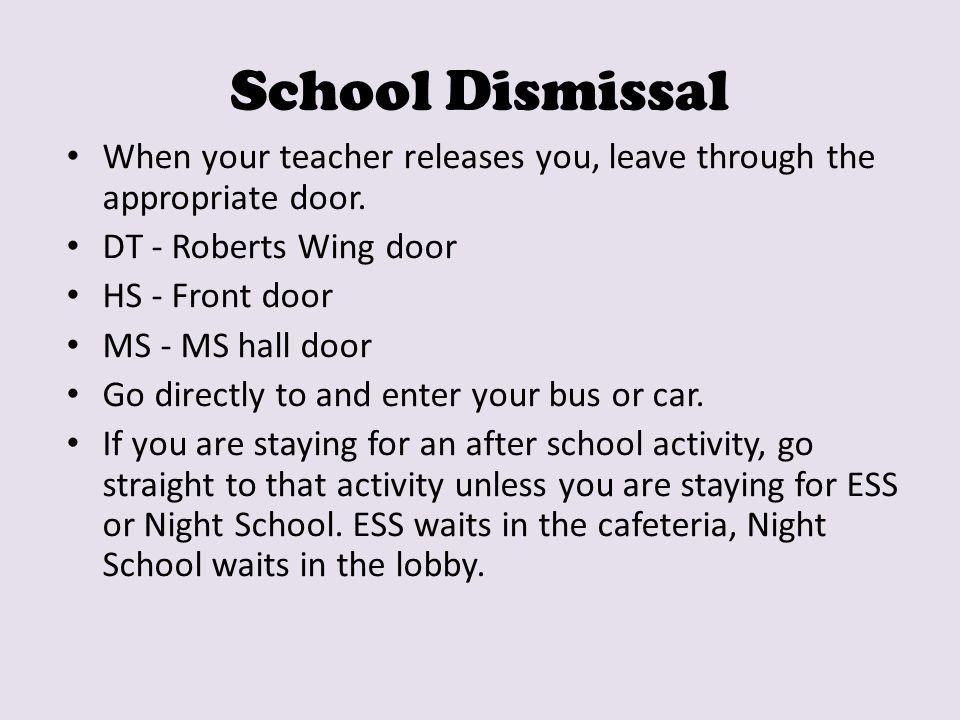 School Dismissal When your teacher releases you, leave through the appropriate door. DT - Roberts Wing door HS - Front door MS - MS hall door Go direc