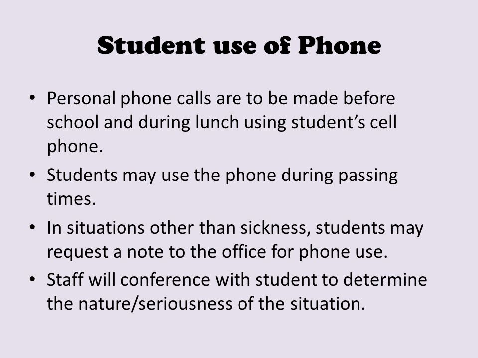 Student use of Phone Personal phone calls are to be made before school and during lunch using student's cell phone. Students may use the phone during