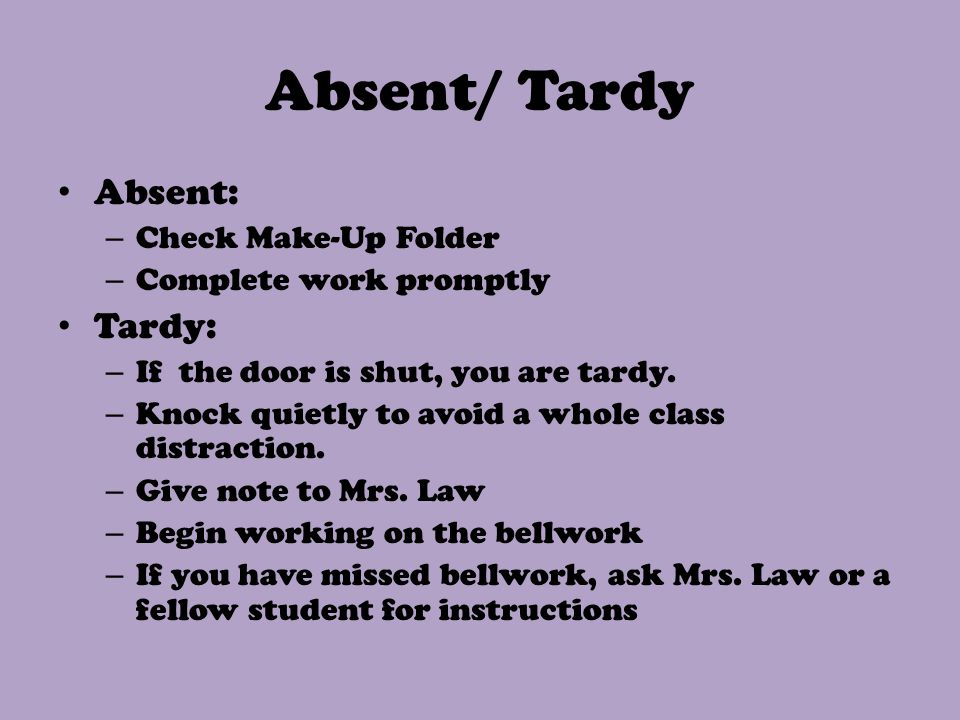 Absent/ Tardy Absent: – Check Make-Up Folder – Complete work promptly Tardy: – If the door is shut, you are tardy. – Knock quietly to avoid a whole cl