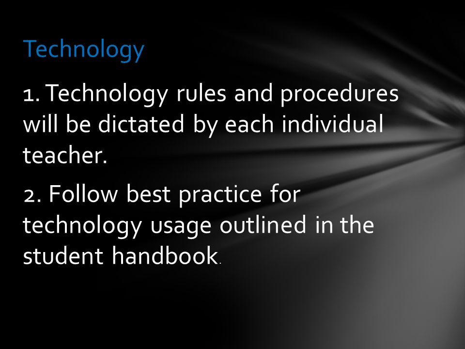 1. Technology rules and procedures will be dictated by each individual teacher.
