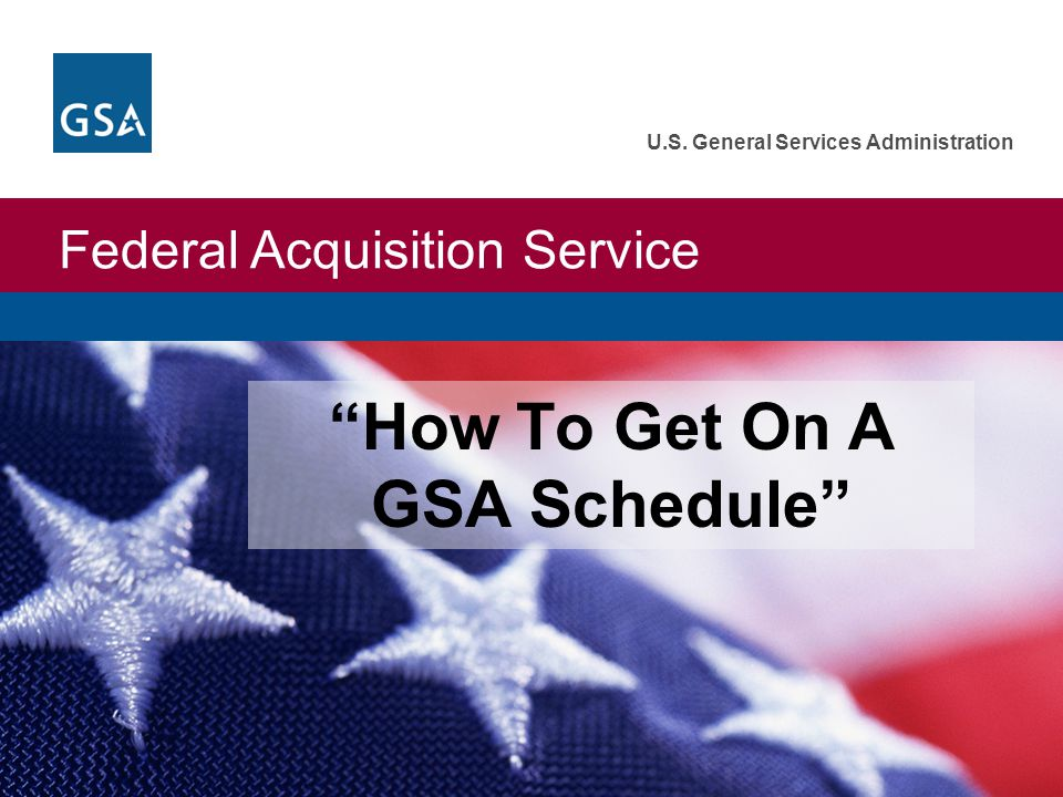 Federal Acquisition Service U.S. General Services Administration How To Get On A GSA Schedule