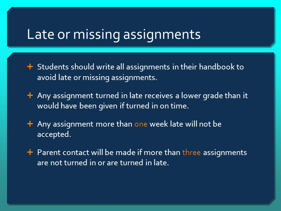 Late or missing assignments  Students should write all assignments in their handbook to avoid late or missing assignments.  Any assignment turned in