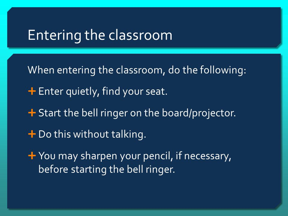 Entering the classroom When entering the classroom, do the following:  Enter quietly, find your seat.  Start the bell ringer on the board/projector.