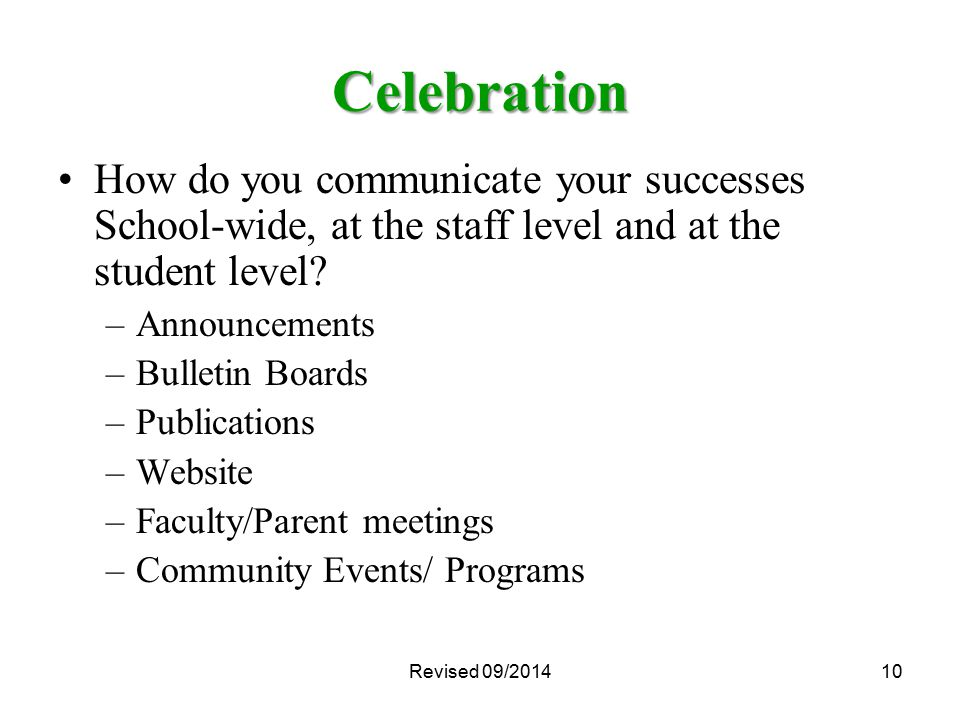 Celebration How do you communicate your successes School-wide, at the staff level and at the student level? –Announcements –Bulletin Boards –Publicati