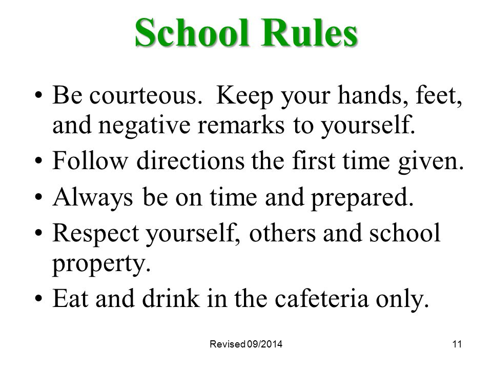 Revised 09/201411 School Rules Be courteous. Keep your hands, feet, and negative remarks to yourself. Follow directions the first time given. Always b