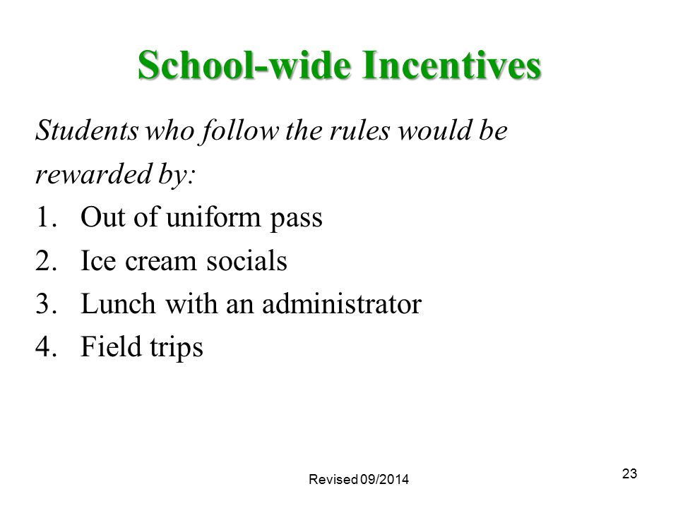 23 School-wide Incentives Revised 09/2014 Students who follow the rules would be rewarded by: 1.Out of uniform pass 2.Ice cream socials 3.Lunch with a