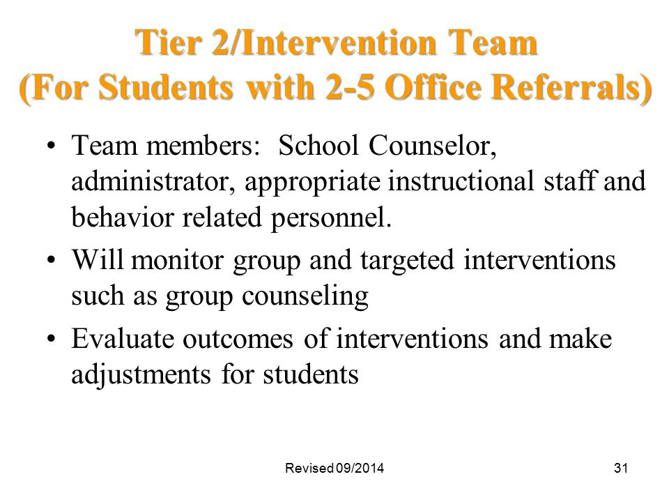 Tier 2/Intervention Team (For Students with 2-5 Office Referrals) Team members: School Counselor, administrator, appropriate instructional staff and behavior related personnel.