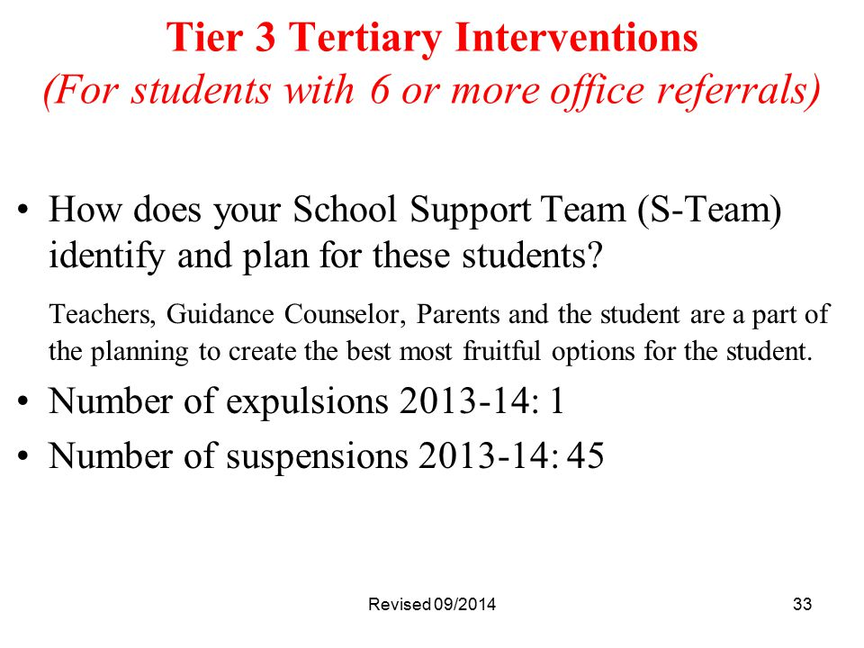 33 Tier 3 Tertiary Interventions (For students with 6 or more office referrals) How does your School Support Team (S-Team) identify and plan for these students.