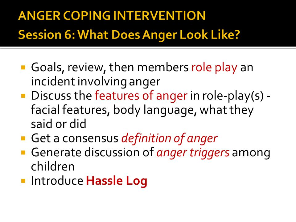  Goals, review, then members role play an incident involving anger  Discuss the features of anger in role-play(s) - facial features, body language,
