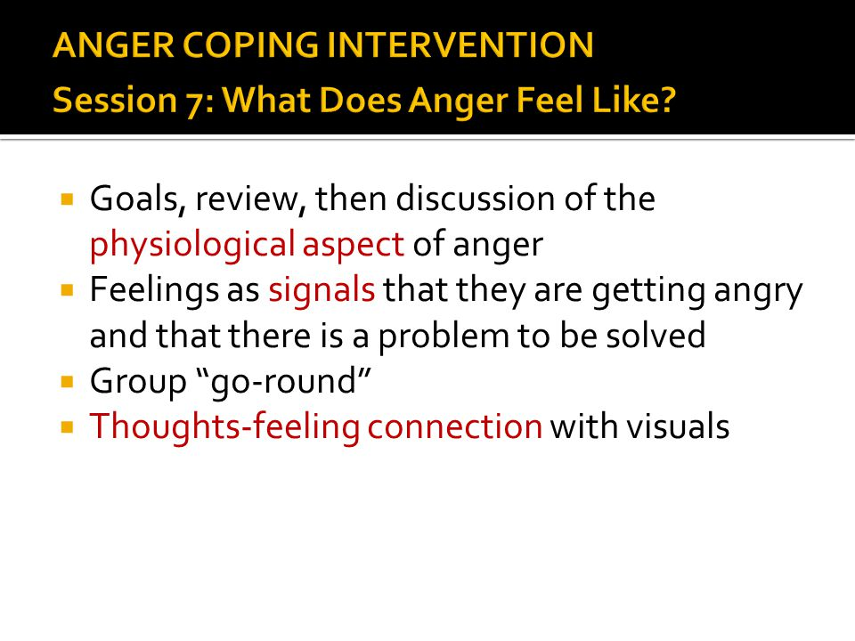  Goals, review, then discussion of the physiological aspect of anger  Feelings as signals that they are getting angry and that there is a problem to