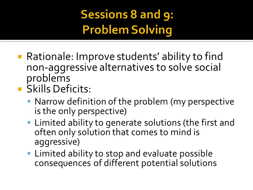  Rationale: Improve students' ability to find non-aggressive alternatives to solve social problems  Skills Deficits:  Narrow definition of the prob