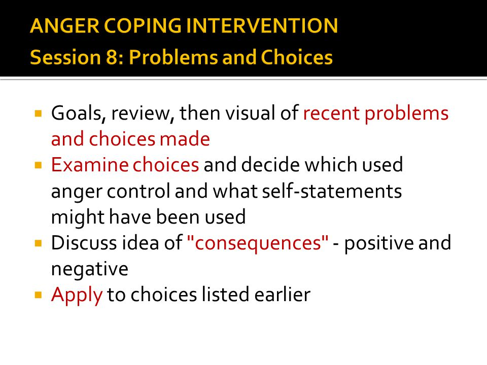  Goals, review, then visual of recent problems and choices made  Examine choices and decide which used anger control and what self-statements might
