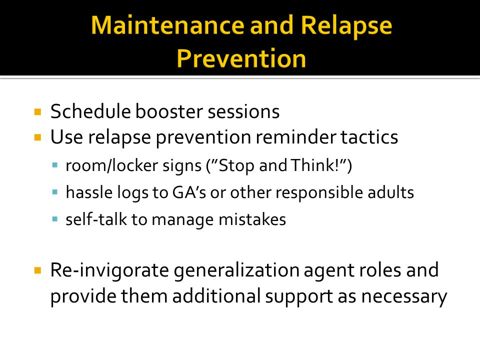 """ Schedule booster sessions  Use relapse prevention reminder tactics  room/locker signs (""""Stop and Think!"""")  hassle logs to GA's or other responsib"""