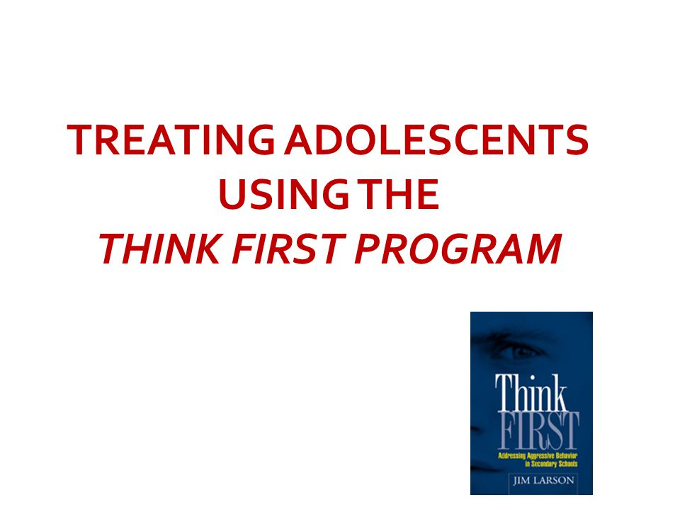 TREATING ADOLESCENTS USING THE THINK FIRST PROGRAM