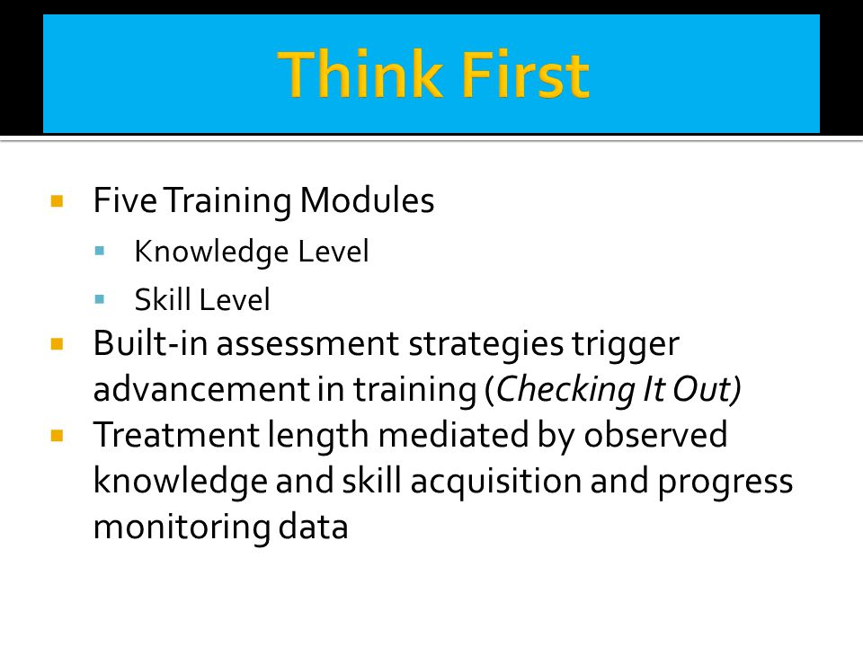  Five Training Modules  Knowledge Level  Skill Level  Built-in assessment strategies trigger advancement in training (Checking It Out)  Treatment