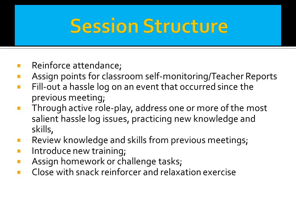  Reinforce attendance;  Assign points for classroom self-monitoring/Teacher Reports  Fill-out a hassle log on an event that occurred since the prev
